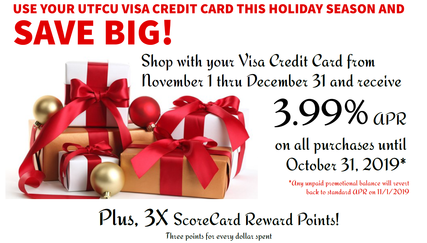 Use your UTFCU visa credit card this holiday season and save big! Shop with your visa credit card from November 1 thru December 31 and 3.99% apr on all purchase until October 31, 2019. Any unpaid promotional balance will revert back to standard apr on 11/1/2019 plus, 3x scorecard reward points! Three points for every dollar spent.
