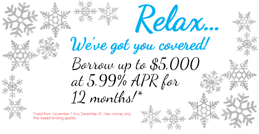 Relax we've got you covered! Borrow up to $5,00 at 5.99% APR for 12 months! Valid from November 1 thru December 31. New money only. Risk based lending applies.